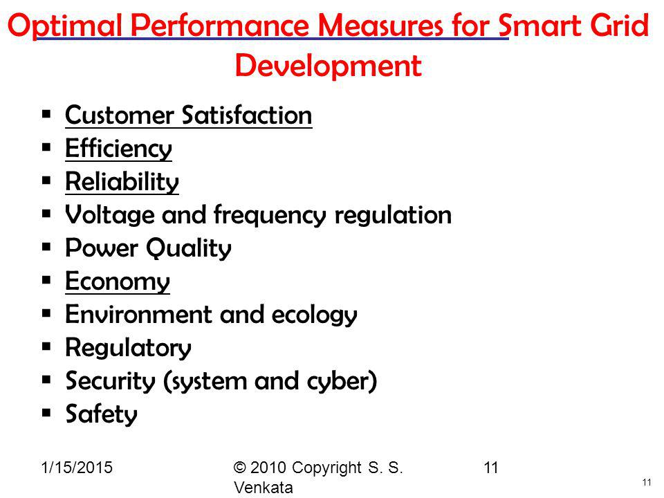 11 1/15/2015© 2010 Copyright S. S. Venkata 11 Optimal Performance Measures for Smart Grid Development  Customer Satisfaction  Efficiency  Reliabili