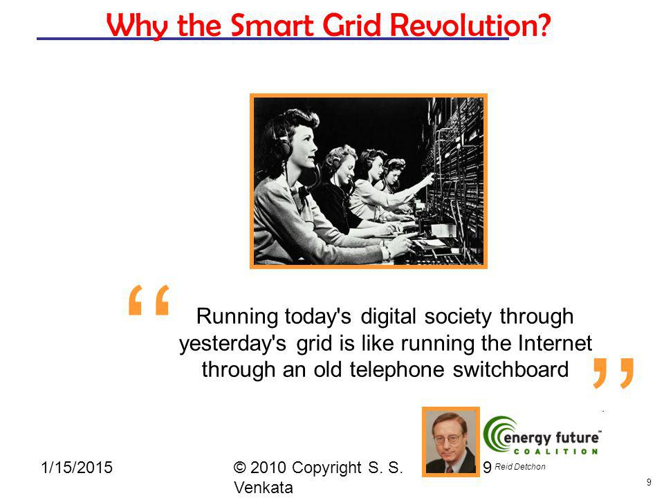 9 © 2010 Copyright S. S. Venkata 9 Why the Smart Grid Revolution? Running today's digital society through yesterday's grid is like running the Interne