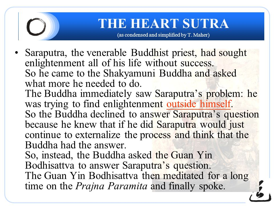 THE HEART SUTRA (as condensed and simplified by T. Maher) Saraputra, the venerable Buddhist priest, had sought enlightenment all of his life without s