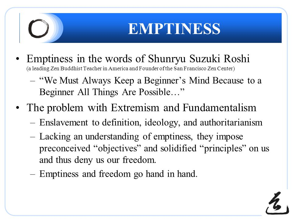 EMPTINESS Emptiness in the words of Shunryu Suzuki Roshi (a leading Zen Buddhist Teacher in America and Founder of the San Francisco Zen Center) – We Must Always Keep a Beginner's Mind Because to a Beginner All Things Are Possible… The problem with Extremism and Fundamentalism –Enslavement to definition, ideology, and authoritarianism –Lacking an understanding of emptiness, they impose preconceived objectives and solidified principles on us and thus deny us our freedom.