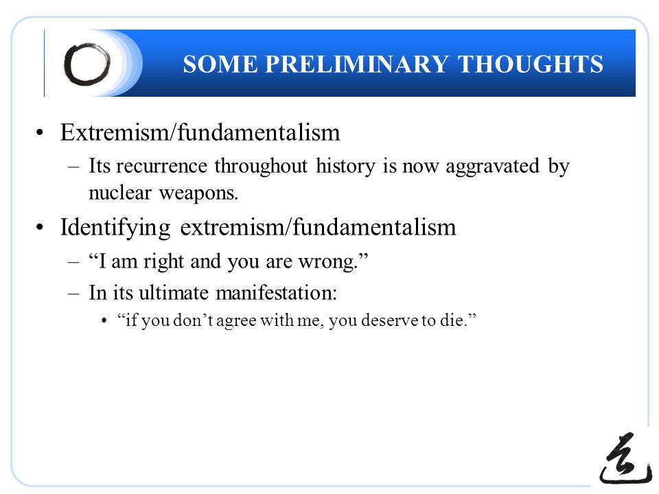 SOME PRELIMINARY THOUGHTS Extremism/fundamentalism –Its recurrence throughout history is now aggravated by nuclear weapons. Identifying extremism/fund