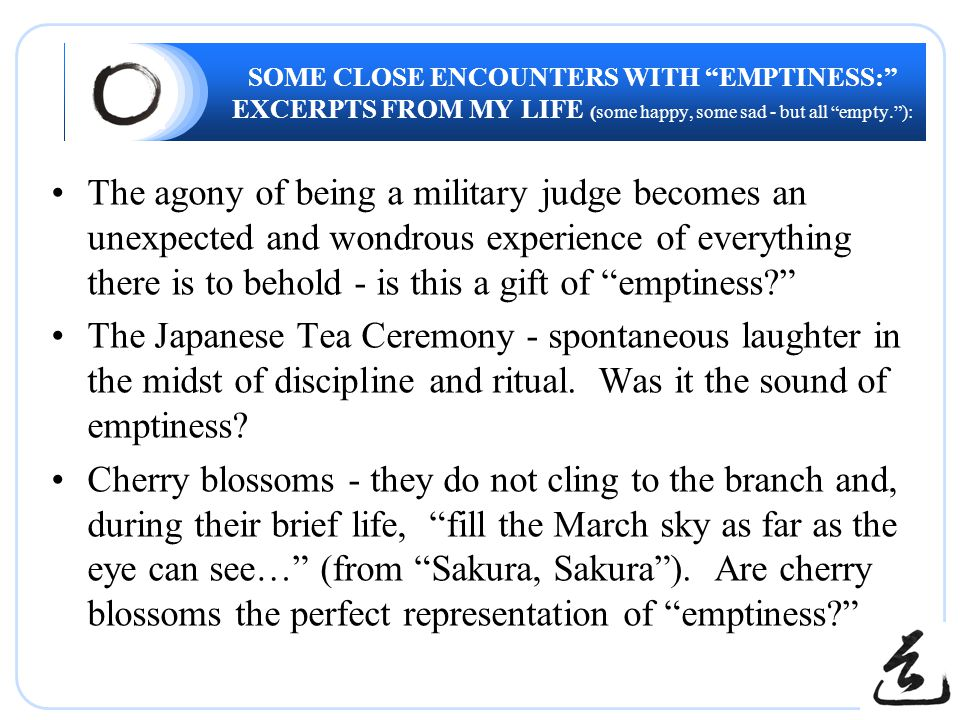 SOME CLOSE ENCOUNTERS WITH EMPTINESS: EXCERPTS FROM MY LIFE (some happy, some sad - but all empty. ): The agony of being a military judge becomes an unexpected and wondrous experience of everything there is to behold - is this a gift of emptiness? The Japanese Tea Ceremony - spontaneous laughter in the midst of discipline and ritual.