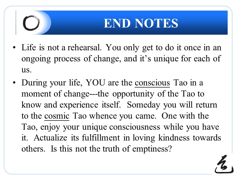 END NOTES Life is not a rehearsal. You only get to do it once in an ongoing process of change, and it's unique for each of us. During your life, YOU a
