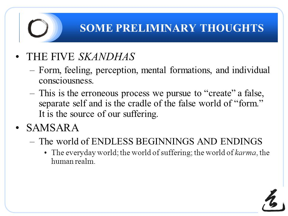 SOME PRELIMINARY THOUGHTS THE FIVE SKANDHAS –Form, feeling, perception, mental formations, and individual consciousness.