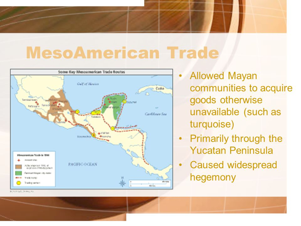 MesoAmerican Trade Allowed Mayan communities to acquire goods otherwise unavailable (such as turquoise) Primarily through the Yucatan Peninsula Caused widespread hegemony