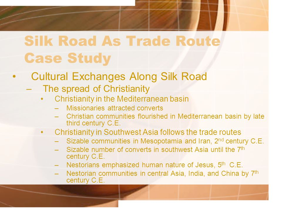 Silk Road As Trade Route Case Study Cultural Exchanges Along Silk Road –The spread of Christianity Christianity in the Mediterranean basin –Missionaries attracted converts –Christian communities flourished in Mediterranean basin by late third century C.E.