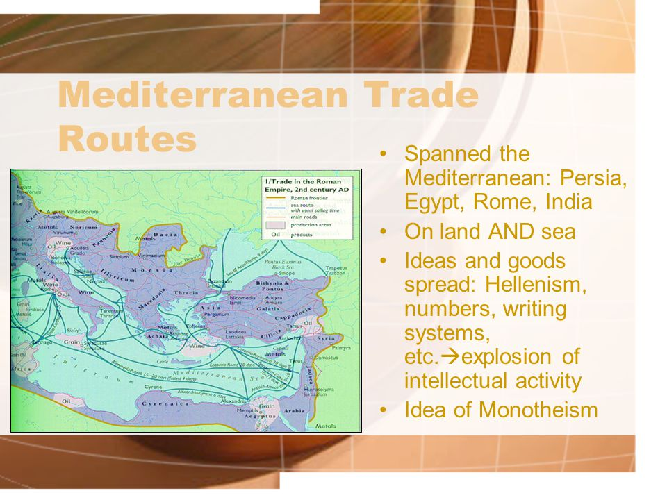Mediterranean Trade Routes Spanned the Mediterranean: Persia, Egypt, Rome, India On land AND sea Ideas and goods spread: Hellenism, numbers, writing systems, etc.