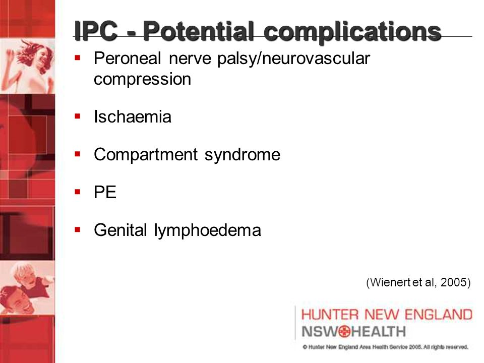 IPC - Potential complications  Peroneal nerve palsy/neurovascular compression  Ischaemia  Compartment syndrome  PE  Genital lymphoedema (Wienert