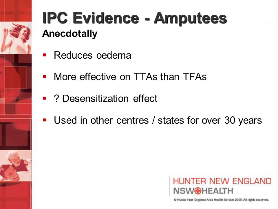 IPC Evidence - Amputees Anecdotally  Reduces oedema  More effective on TTAs than TFAs  ? Desensitization effect  Used in other centres / states fo