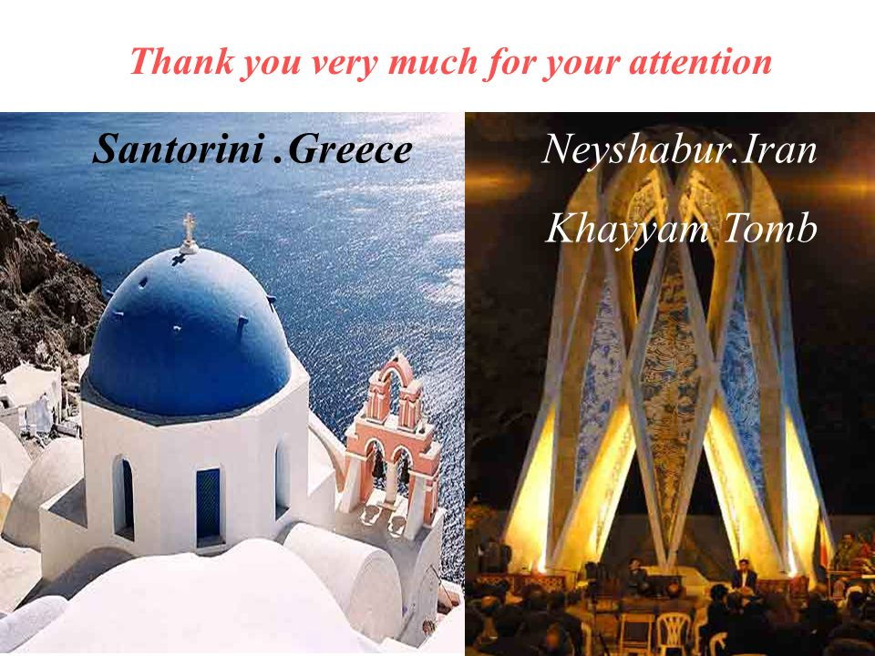 Thank you very much for your attention Greece. SantoriniIran. Neyshabur Khayyam Tomb