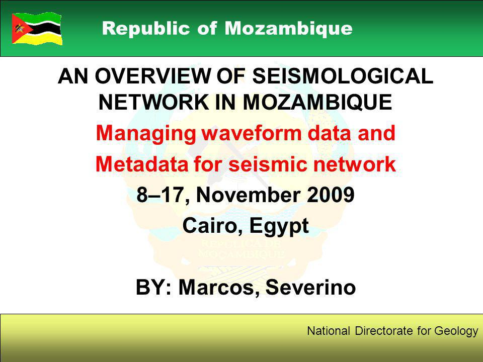 1 Republic of Mozambique National Directorate for Geology AN OVERVIEW OF SEISMOLOGICAL NETWORK IN MOZAMBIQUE Managing waveform data and Metadata for seismic network 8–17, November 2009 Cairo, Egypt BY: Marcos, Severino