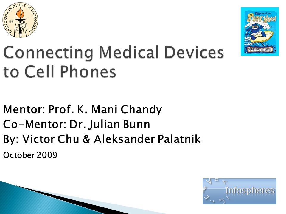Connecting Medical Devices to Cell Phones Mentor: Prof. K. Mani Chandy Co-Mentor: Dr. Julian Bunn By: Victor Chu & Aleksander Palatnik October 2009