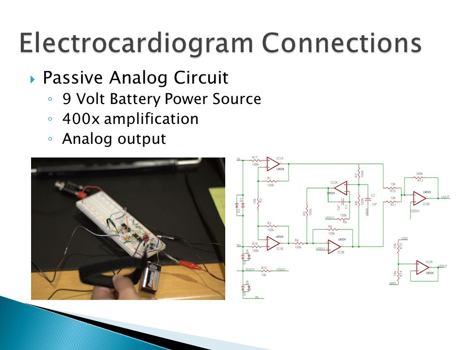  Passive Analog Circuit ◦ 9 Volt Battery Power Source ◦ 400x amplification ◦ Analog output