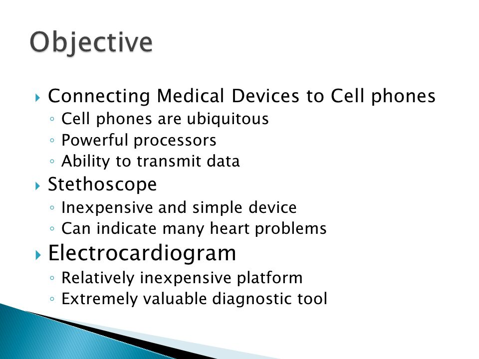  Connecting Medical Devices to Cell phones ◦ Cell phones are ubiquitous ◦ Powerful processors ◦ Ability to transmit data  Stethoscope ◦ Inexpensive