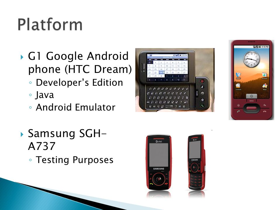  G1 Google Android phone (HTC Dream) ◦ Developer's Edition ◦ Java ◦ Android Emulator  Samsung SGH- A737 ◦ Testing Purposes