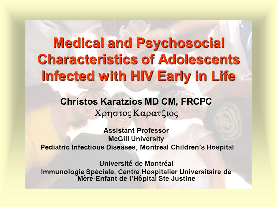 Medical and Psychosocial Characteristics of Adolescents Infected with HIV Early in Life Christos Karatzios MD CM, FRCPC  Assistant Pr
