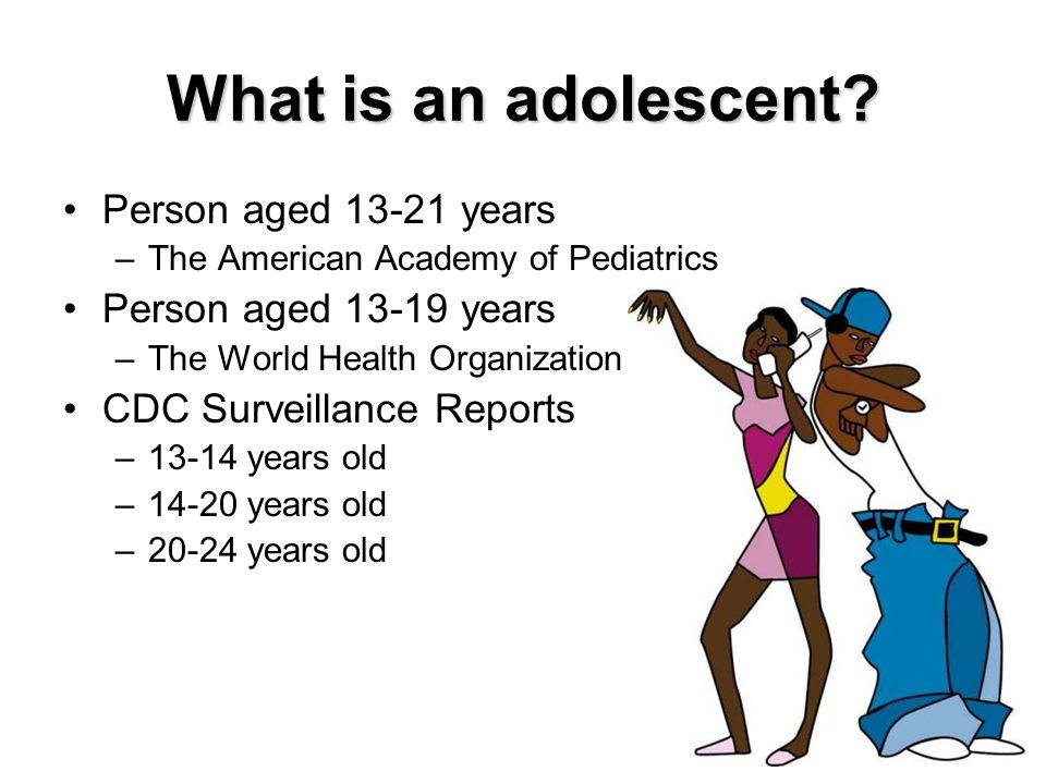 What is an adolescent? Person aged 13-21 years –The American Academy of Pediatrics Person aged 13-19 years –The World Health Organization CDC Surveill