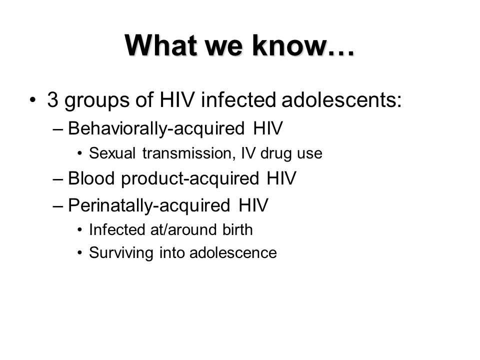 What we know… 3 groups of HIV infected adolescents: –Behaviorally-acquired HIV Sexual transmission, IV drug use –Blood product-acquired HIV –Perinatally-acquired HIV Infected at/around birth Surviving into adolescence