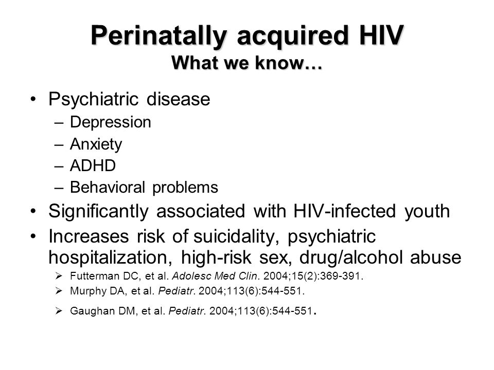 Perinatally acquired HIV What we know… Psychiatric disease –Depression –Anxiety –ADHD –Behavioral problems Significantly associated with HIV-infected youth Increases risk of suicidality, psychiatric hospitalization, high-risk sex, drug/alcohol abuse  Futterman DC, et al.