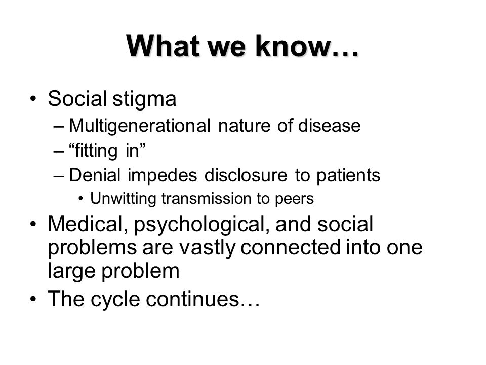 """What we know… Social stigma –Multigenerational nature of disease –""""fitting in"""" –Denial impedes disclosure to patients Unwitting transmission to peers"""