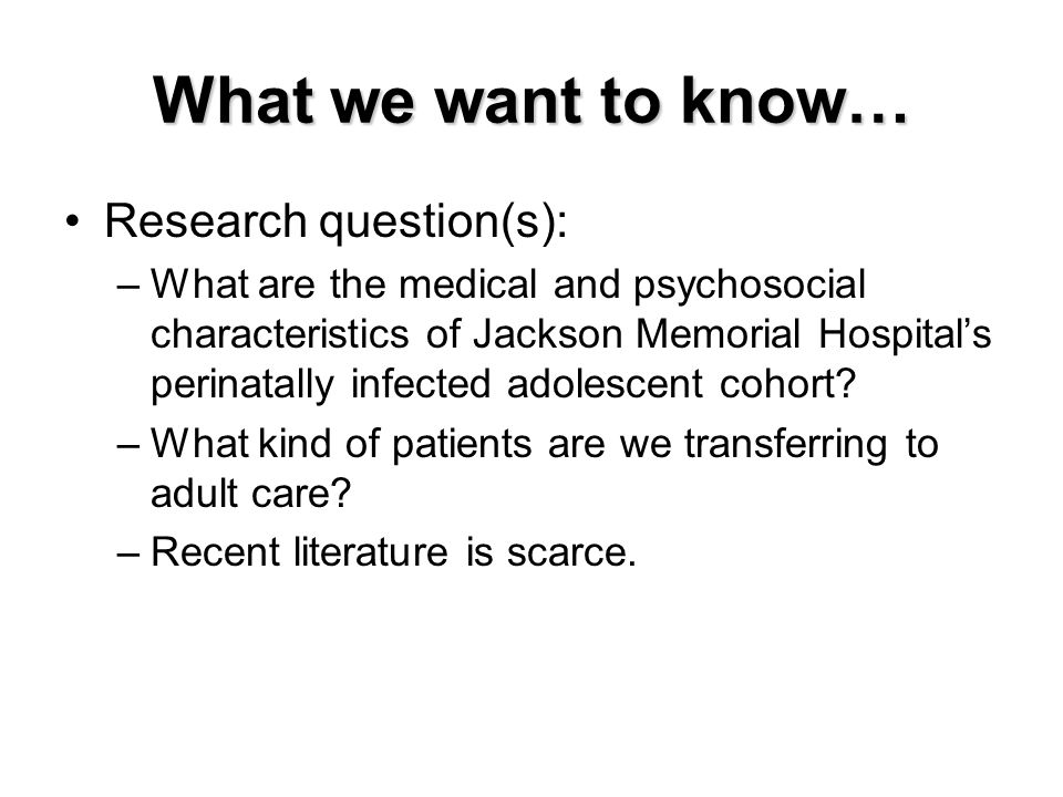 What we want to know… Research question(s): –What are the medical and psychosocial characteristics of Jackson Memorial Hospital's perinatally infected