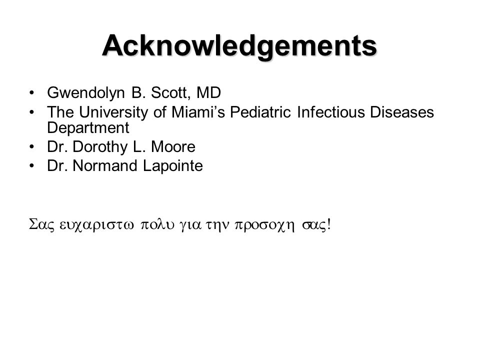 Acknowledgements Gwendolyn B. Scott, MD The University of Miami's Pediatric Infectious Diseases Department Dr. Dorothy L. Moore Dr. Normand Lapointe 