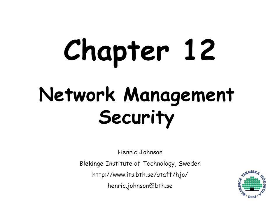 Henric Johnson1 Chapter 12 Network Management Security Henric Johnson Blekinge Institute of Technology, Sweden http://www.its.bth.se/staff/hjo/ henric.johnson@bth.se