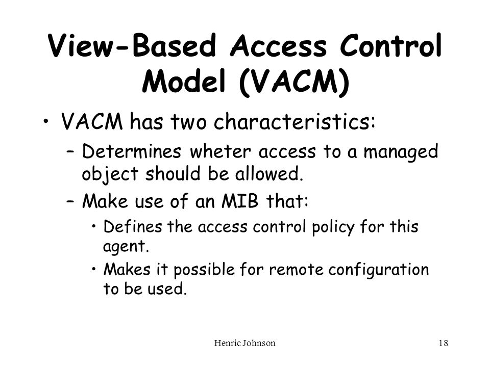 Henric Johnson18 View-Based Access Control Model (VACM) VACM has two characteristics: –Determines wheter access to a managed object should be allowed.