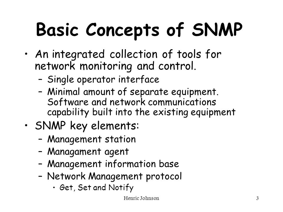 Henric Johnson3 Basic Concepts of SNMP An integrated collection of tools for network monitoring and control.