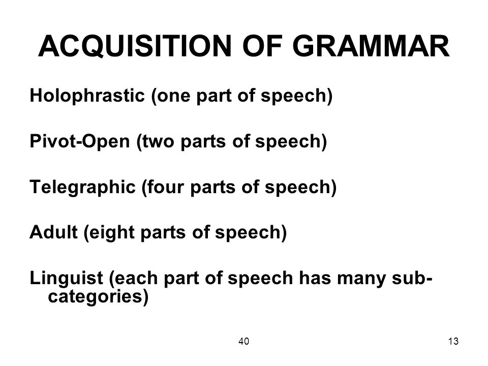 4013 ACQUISITION OF GRAMMAR Holophrastic (one part of speech) Pivot-Open (two parts of speech) Telegraphic (four parts of speech) Adult (eight parts of speech) Linguist (each part of speech has many sub- categories)