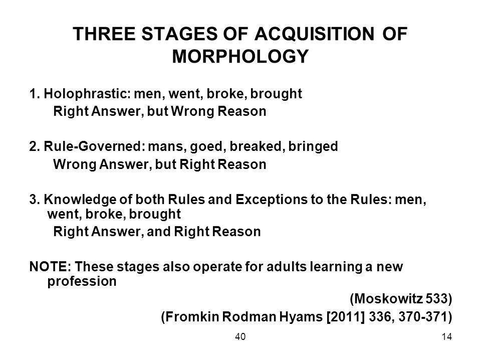 4014 THREE STAGES OF ACQUISITION OF MORPHOLOGY 1. Holophrastic: men, went, broke, brought Right Answer, but Wrong Reason 2. Rule-Governed: mans, goed,