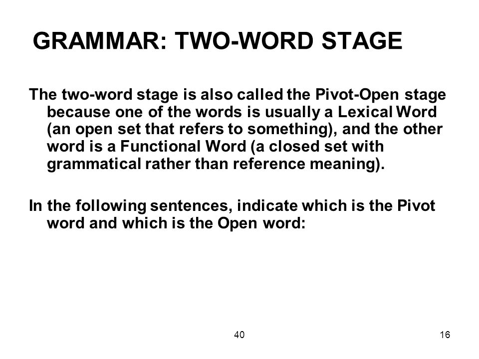 4016 GRAMMAR: TWO-WORD STAGE The two-word stage is also called the Pivot-Open stage because one of the words is usually a Lexical Word (an open set that refers to something), and the other word is a Functional Word (a closed set with grammatical rather than reference meaning).