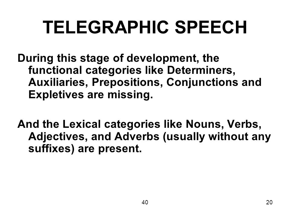 4020 TELEGRAPHIC SPEECH During this stage of development, the functional categories like Determiners, Auxiliaries, Prepositions, Conjunctions and Expl