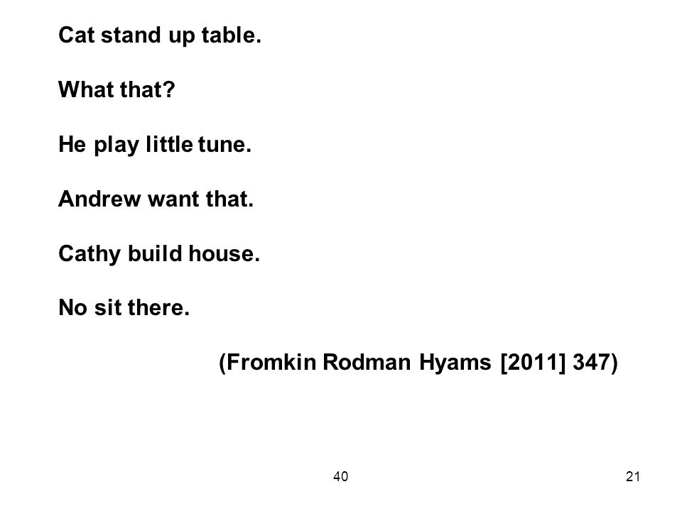 4021 Cat stand up table. What that? He play little tune. Andrew want that. Cathy build house. No sit there. (Fromkin Rodman Hyams [2011] 347)