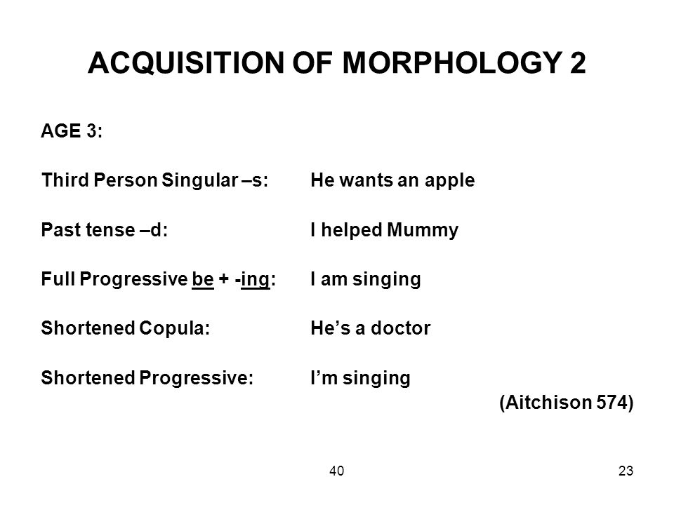 4023 ACQUISITION OF MORPHOLOGY 2 AGE 3: Third Person Singular –s:He wants an apple Past tense –d: I helped Mummy Full Progressive be + -ing: I am singing Shortened Copula:He's a doctor Shortened Progressive:I'm singing (Aitchison 574)