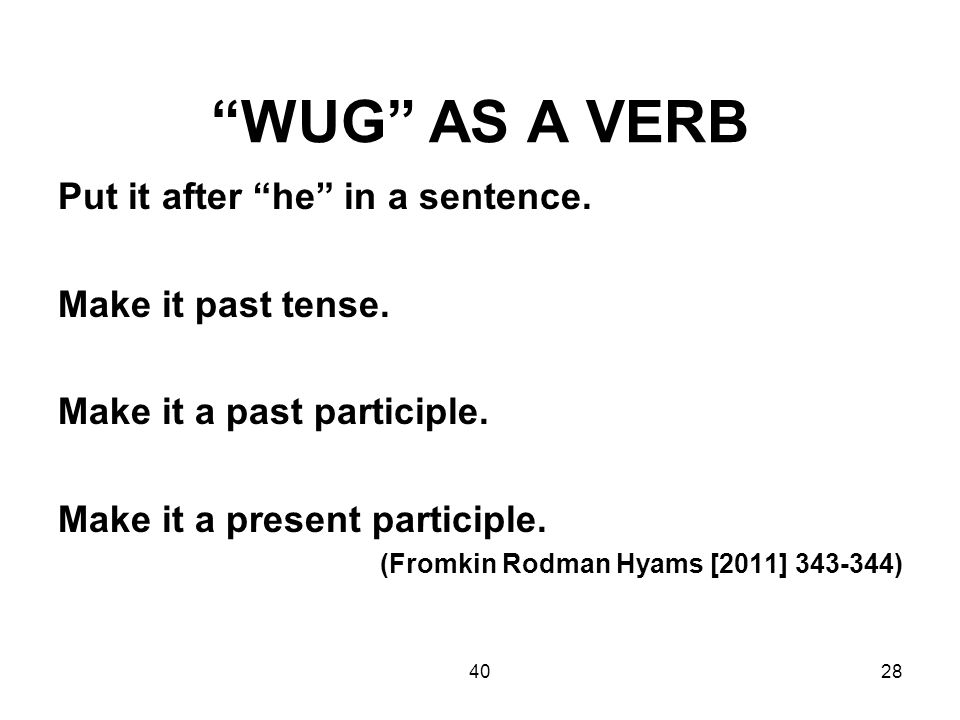 "4028 ""WUG"" AS A VERB Put it after ""he"" in a sentence. Make it past tense. Make it a past participle. Make it a present participle. (Fromkin Rodman Hya"