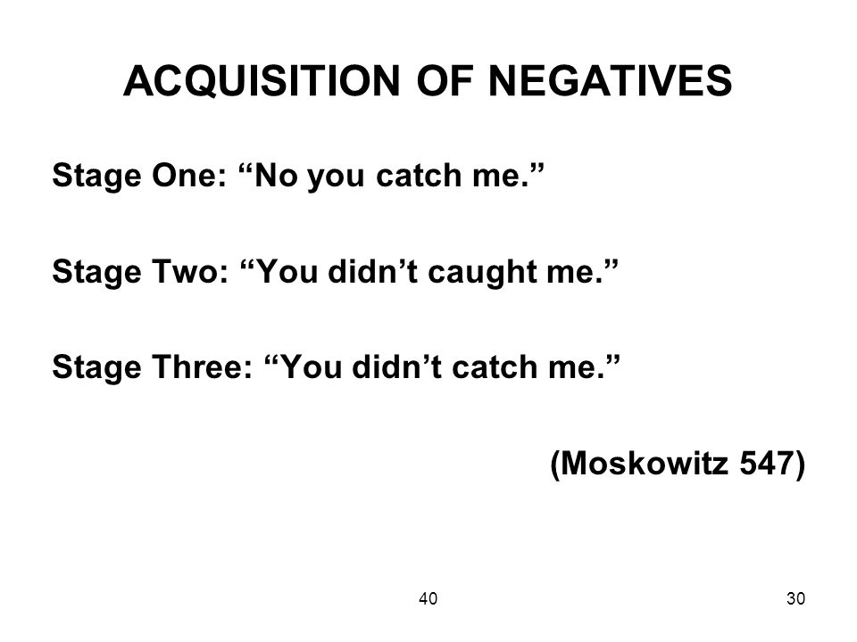 4030 ACQUISITION OF NEGATIVES Stage One: No you catch me. Stage Two: You didn't caught me. Stage Three: You didn't catch me. (Moskowitz 547)