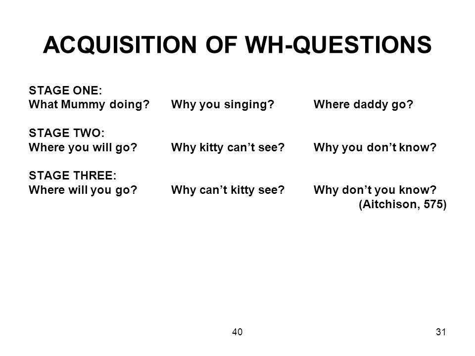 4031 ACQUISITION OF WH-QUESTIONS STAGE ONE: What Mummy doing?Why you singing? Where daddy go? STAGE TWO: Where you will go? Why kitty can't see? Why y