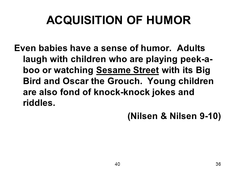 4036 ACQUISITION OF HUMOR Even babies have a sense of humor. Adults laugh with children who are playing peek-a- boo or watching Sesame Street with its