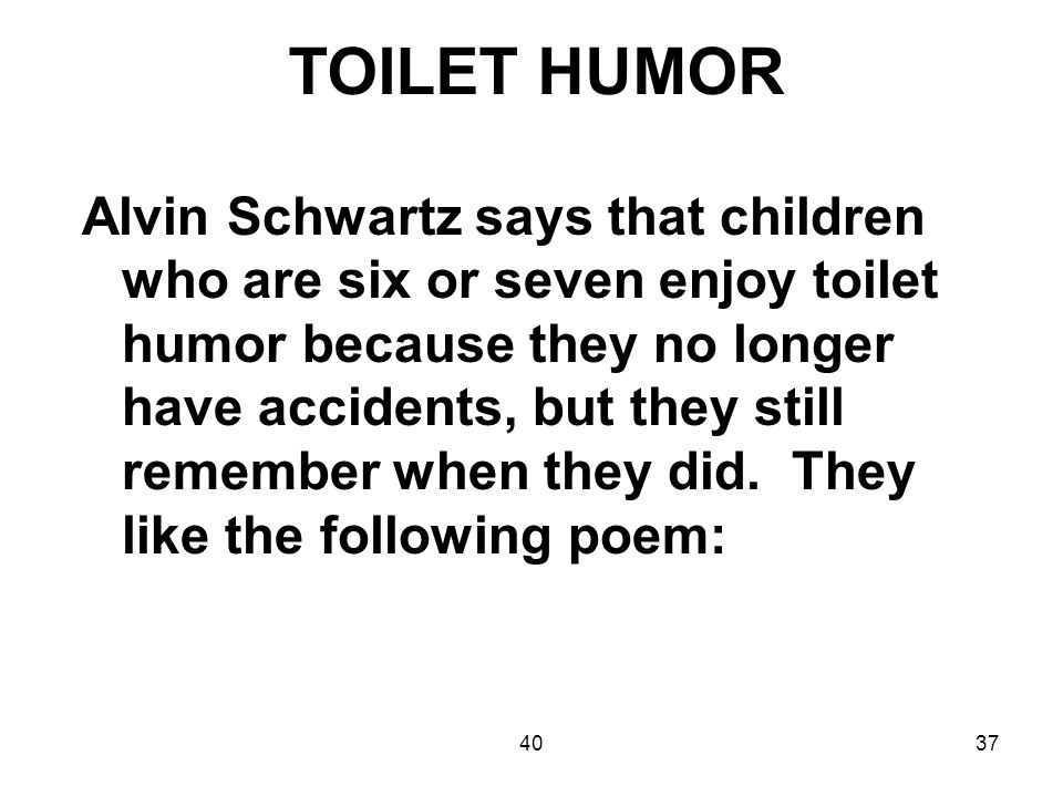 4037 TOILET HUMOR Alvin Schwartz says that children who are six or seven enjoy toilet humor because they no longer have accidents, but they still reme