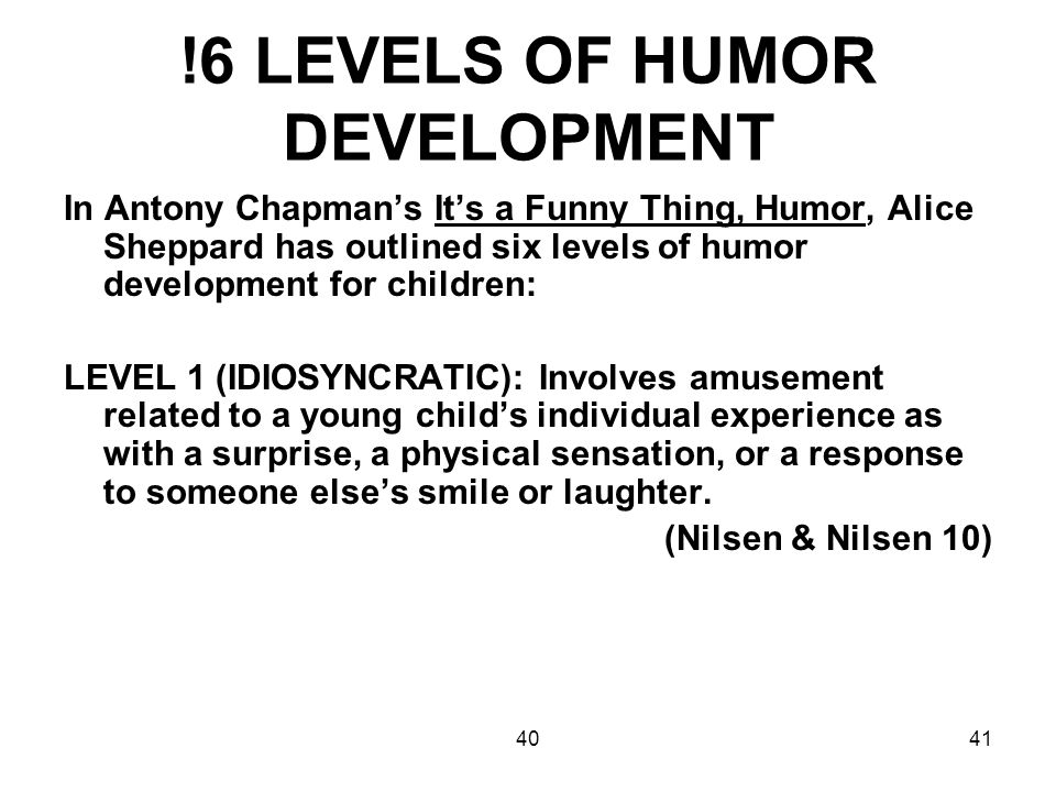 4041 !6 LEVELS OF HUMOR DEVELOPMENT In Antony Chapman's It's a Funny Thing, Humor, Alice Sheppard has outlined six levels of humor development for chi