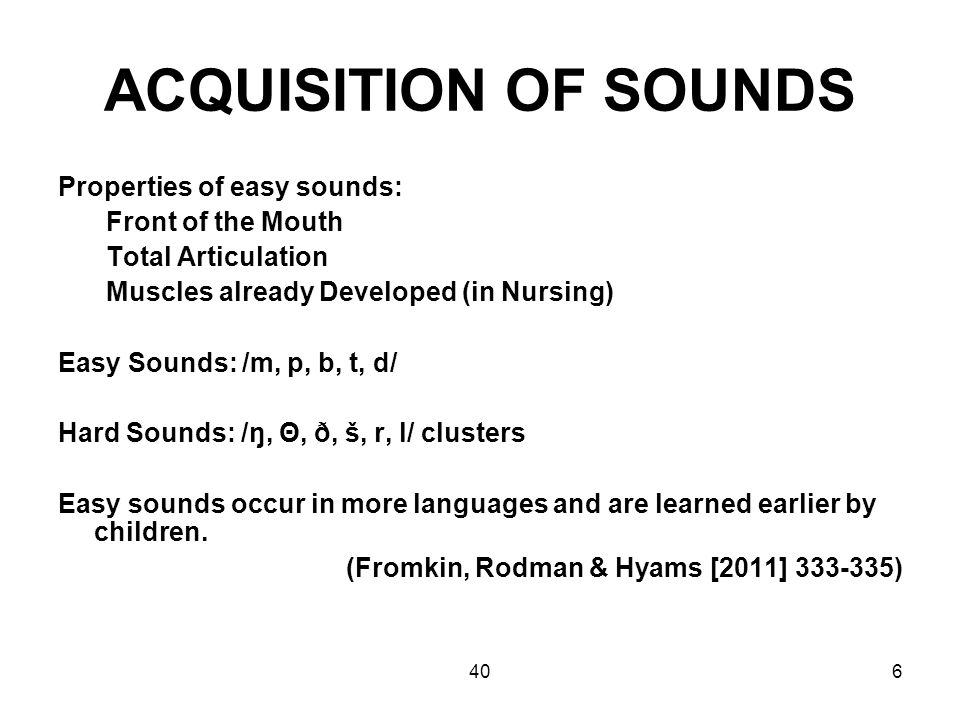 406 ACQUISITION OF SOUNDS Properties of easy sounds: Front of the Mouth Total Articulation Muscles already Developed (in Nursing) Easy Sounds: /m, p, b, t, d/ Hard Sounds: /ŋ, Θ, ð, š, r, l/ clusters Easy sounds occur in more languages and are learned earlier by children.