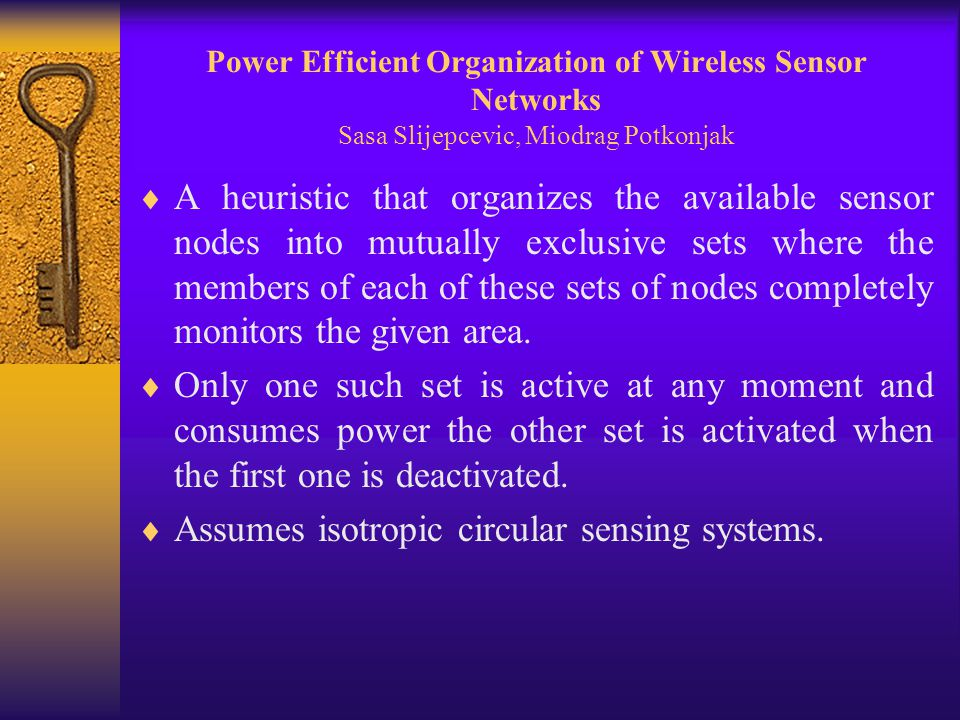 Power Efficient Organization of Wireless Sensor Networks Sasa Slijepcevic, Miodrag Potkonjak  A heuristic that organizes the available sensor nodes into mutually exclusive sets where the members of each of these sets of nodes completely monitors the given area.
