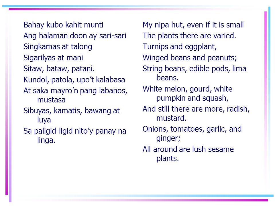 Bahay kubo kahit munti Ang halaman doon ay sari-sari Singkamas at talong Sigarilyas at mani Sitaw, bataw, patani. Kundol, patola, upo't kalabasa At sa