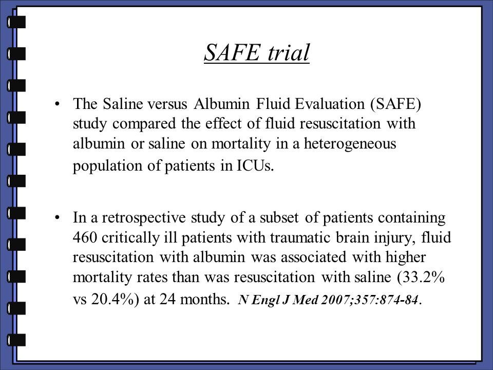 SAFE trial The Saline versus Albumin Fluid Evaluation (SAFE) study compared the effect of fluid resuscitation with albumin or saline on mortality in a