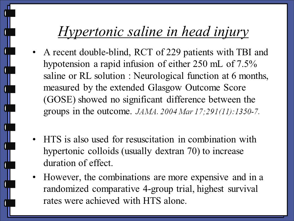 Hypertonic saline in head injury A recent double-blind, RCT of 229 patients with TBI and hypotension a rapid infusion of either 250 mL of 7.5% saline