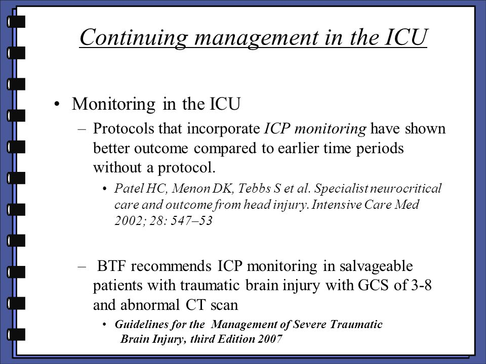 Continuing management in the ICU Monitoring in the ICU –Protocols that incorporate ICP monitoring have shown better outcome compared to earlier time p