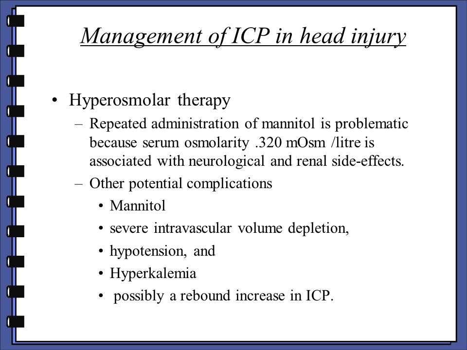 Management of ICP in head injury Hyperosmolar therapy –Repeated administration of mannitol is problematic because serum osmolarity.320 mOsm /litre is