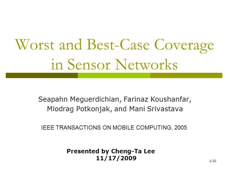 1/22 Worst and Best-Case Coverage in Sensor Networks Seapahn Meguerdichian, Farinaz Koushanfar, Miodrag Potkonjak, and Mani Srivastava IEEE TRANSACTIONS ON MOBILE COMPUTING, 2005 Presented by Cheng-Ta Lee 11/17/2009