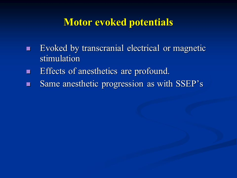 Motor evoked potentials Evoked by transcranial electrical or magnetic stimulation Evoked by transcranial electrical or magnetic stimulation Effects of anesthetics are profound.